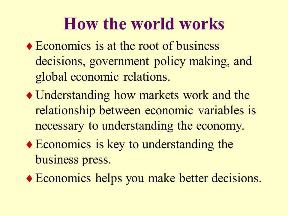How the world works  Economics is at the root of business decisions, government policy making, and global economic relations.