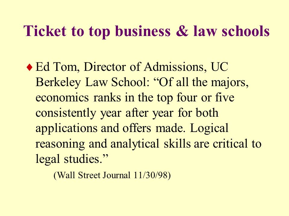 Ticket to top business & law schools  Ed Tom, Director of Admissions, UC Berkeley Law School: Of all the majors, economics ranks in the top four or five consistently year after year for both applications and offers made.