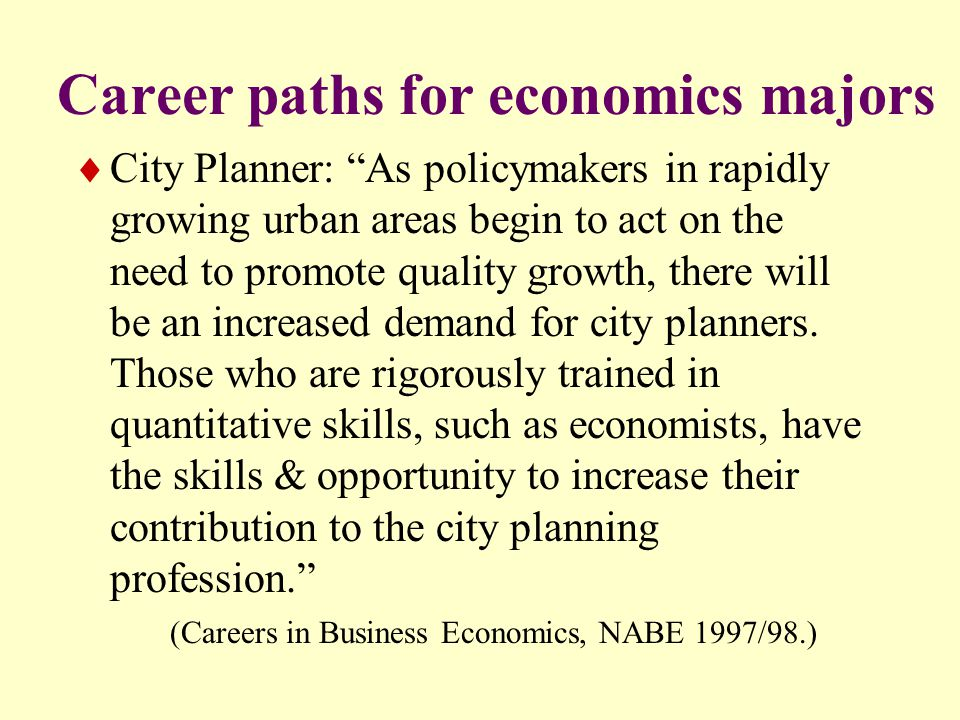 Career paths for economics majors  City Planner: As policymakers in rapidly growing urban areas begin to act on the need to promote quality growth, there will be an increased demand for city planners.