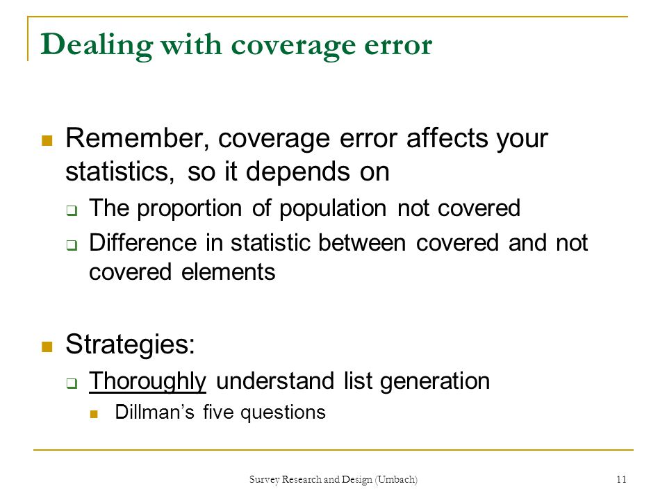 Survey Research and Design (Umbach) 11 Dealing with coverage error Remember, coverage error affects your statistics, so it depends on  The proportion of population not covered  Difference in statistic between covered and not covered elements Strategies:  Thoroughly understand list generation Dillman's five questions
