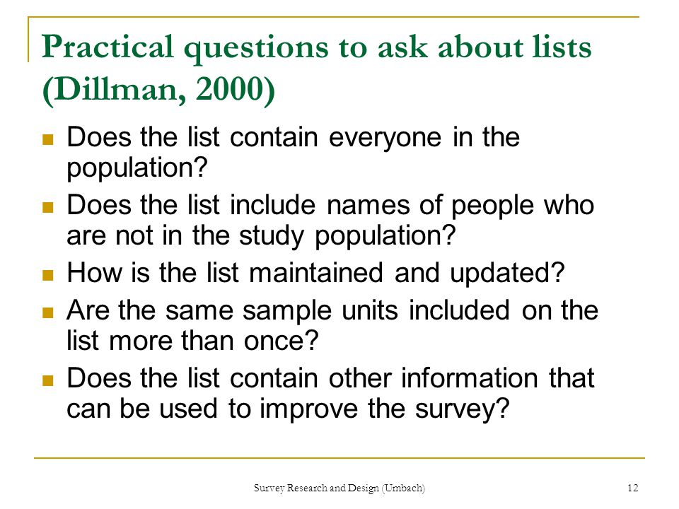 Survey Research and Design (Umbach) 12 Practical questions to ask about lists (Dillman, 2000) Does the list contain everyone in the population.