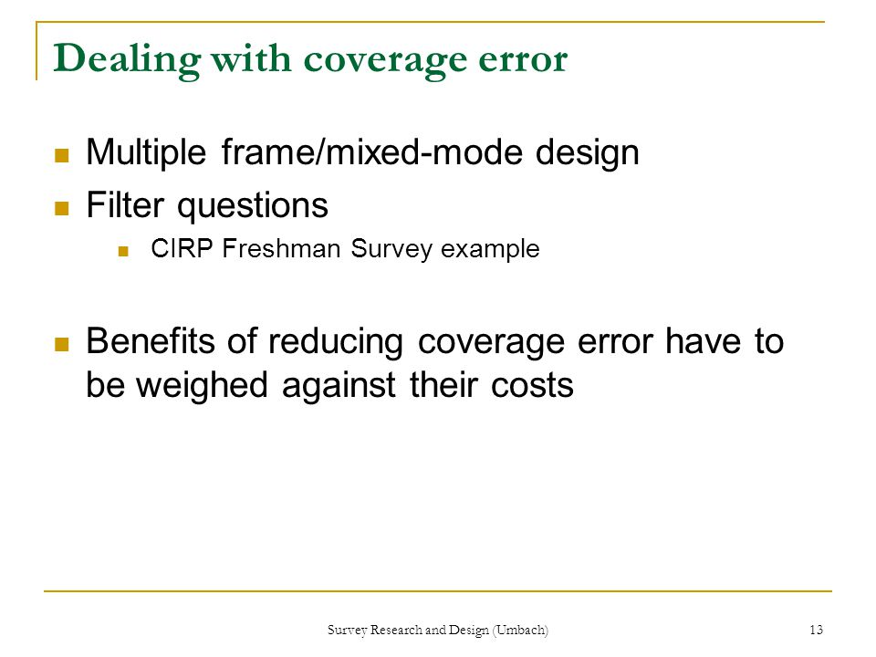 Survey Research and Design (Umbach) 13 Dealing with coverage error Multiple frame/mixed-mode design Filter questions CIRP Freshman Survey example Benefits of reducing coverage error have to be weighed against their costs