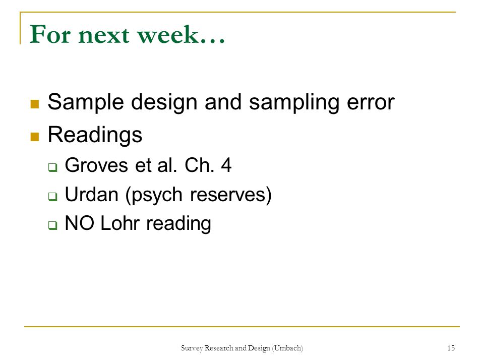 Survey Research and Design (Umbach) 15 For next week… Sample design and sampling error Readings  Groves et al.
