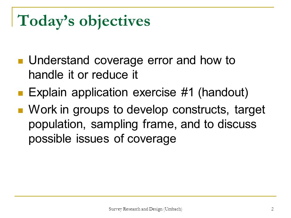 Survey Research and Design (Umbach) 2 Today's objectives Understand coverage error and how to handle it or reduce it Explain application exercise #1 (handout) Work in groups to develop constructs, target population, sampling frame, and to discuss possible issues of coverage