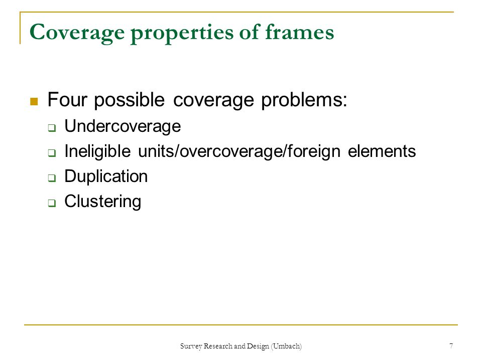 Survey Research and Design (Umbach) 7 Coverage properties of frames Four possible coverage problems:  Undercoverage  Ineligible units/overcoverage/foreign elements  Duplication  Clustering