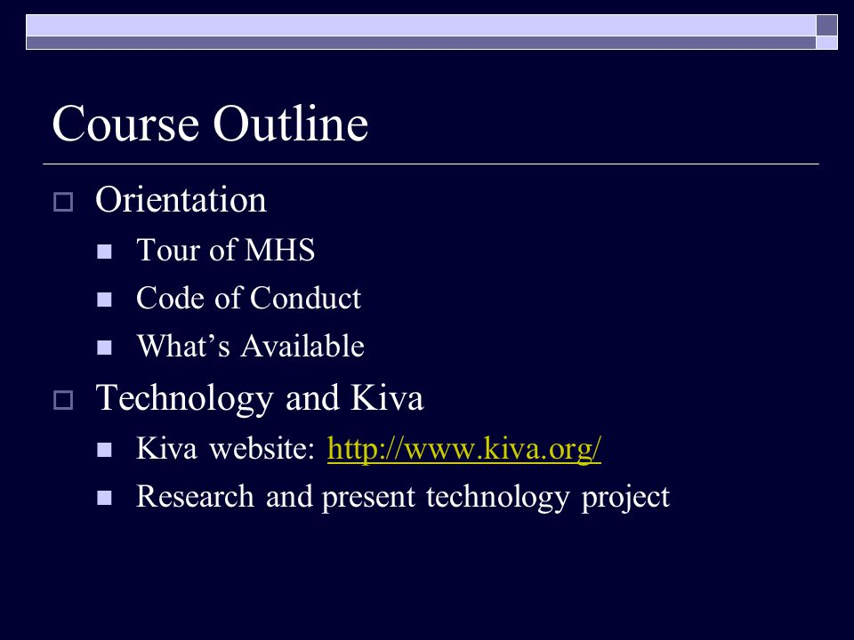 Course Outline  Orientation Tour of MHS Code of Conduct What's Available  Technology and Kiva Kiva website: http://www.kiva.org/http://www.kiva.org/