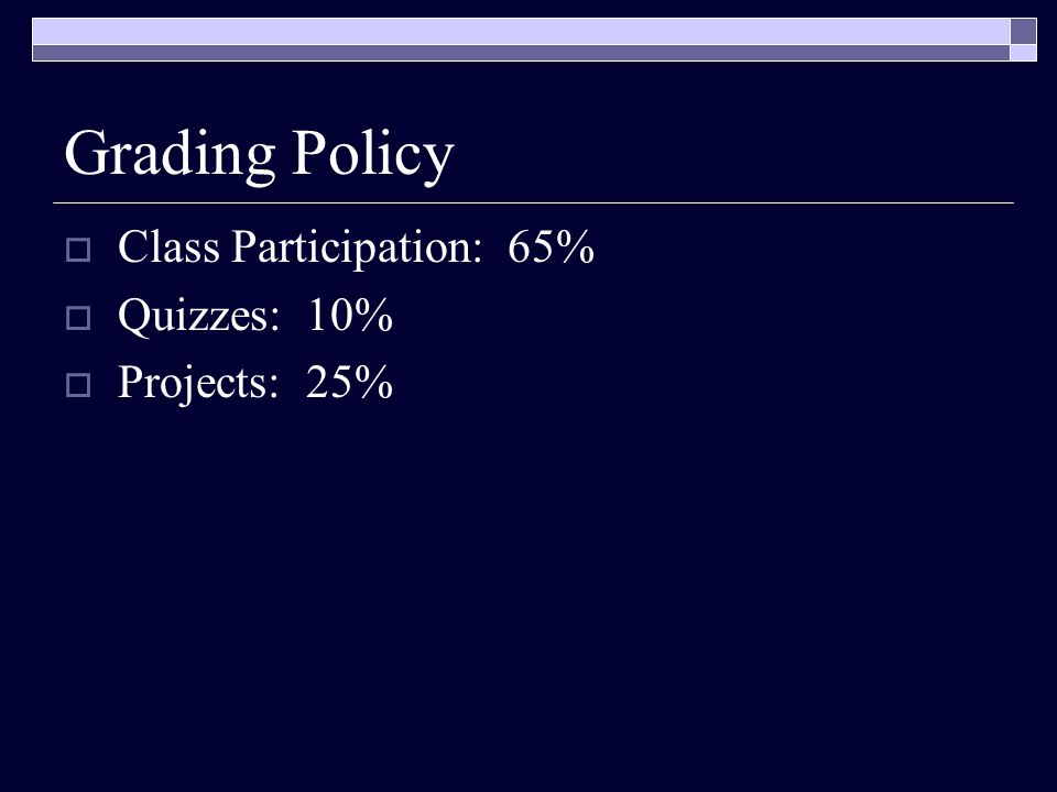 Grading Policy  Class Participation: 65%  Quizzes: 10%  Projects: 25%
