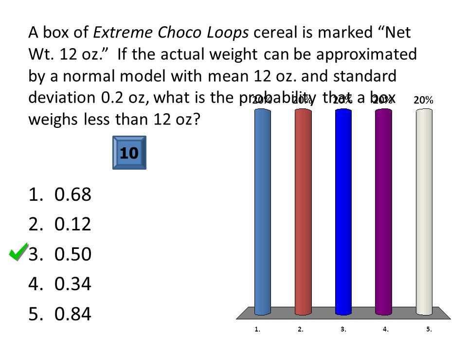"A box of Extreme Choco Loops cereal is marked ""Net Wt. 12 oz."" If the actual weight can be approximated by a normal model with mean 12 oz. and standar"