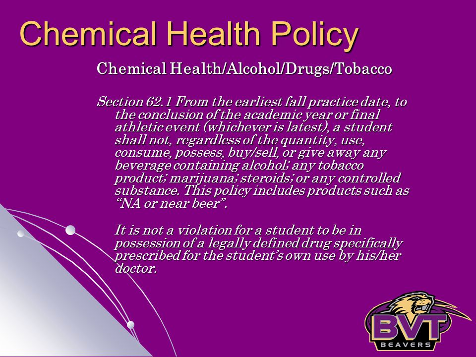 Chemical Health/Alcohol/Drugs/Tobacco Section 62.1 From the earliest fall practice date, to the conclusion of the academic year or final athletic event (whichever is latest), a student shall not, regardless of the quantity, use, consume, possess, buy/sell, or give away any beverage containing alcohol; any tobacco product; marijuana; steroids; or any controlled substance.