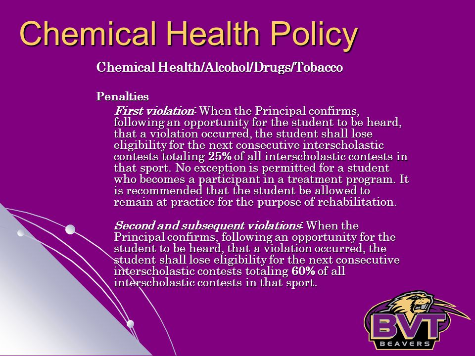 Chemical Health/Alcohol/Drugs/Tobacco Penalties First violation: When the Principal confirms, following an opportunity for the student to be heard, that a violation occurred, the student shall lose eligibility for the next consecutive interscholastic contests totaling 25% of all interscholastic contests in that sport.