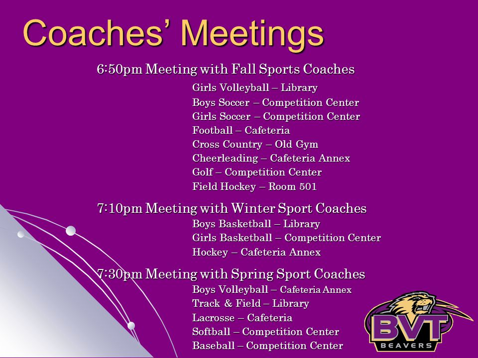 6:50pm Meeting with Fall Sports Coaches Girls Volleyball – Library Boys Soccer – Competition Center Girls Soccer – Competition Center Football – Cafeteria Cross Country – Old Gym Cheerleading – Cafeteria Annex Golf – Competition Center Field Hockey – Room 501 7:10pm Meeting with Winter Sport Coaches Boys Basketball – Library Girls Basketball – Competition Center Hockey – Cafeteria Annex 7:30pm Meeting with Spring Sport Coaches Boys Volleyball – Cafeteria Annex Track & Field – Library Lacrosse – Cafeteria Softball – Competition Center Baseball – Competition Center Coaches' Meetings