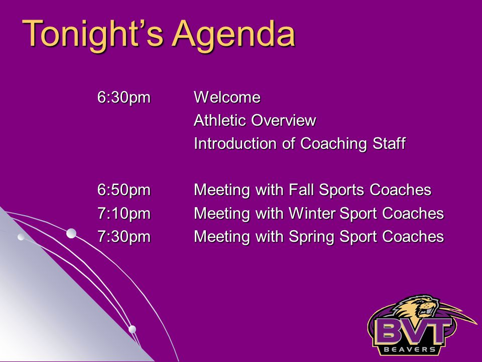 6:30pm Welcome Athletic Overview Introduction of Coaching Staff 6:50pmMeeting with Fall Sports Coaches 7:10pm Meeting with Winter Sport Coaches 7:30pm Meeting with Spring Sport Coaches Tonight's Agenda