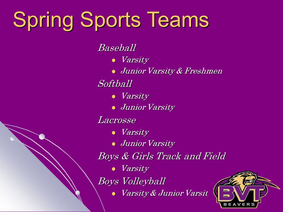 Baseball Varsity Varsity Junior Varsity & Freshmen Junior Varsity & FreshmenSoftball Varsity Varsity Junior Varsity Junior VarsityLacrosse Varsity Varsity Junior Varsity Junior Varsity Boys & Girls Track and Field Varsity Varsity Boys Volleyball Varsity & Junior Varsity Varsity & Junior Varsity Spring Sports Teams