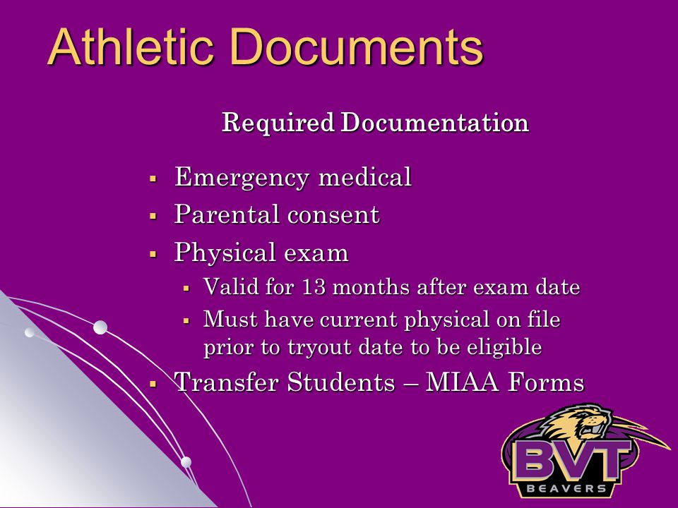 Required Documentation  Emergency medical  Parental consent  Physical exam  Valid for 13 months after exam date  Must have current physical on file prior to tryout date to be eligible  Transfer Students – MIAA Forms Athletic Documents