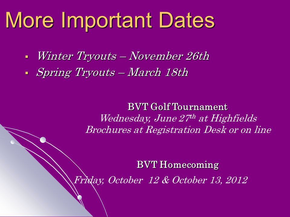  Winter Tryouts – November 26th  Spring Tryouts – March 18th More Important Dates BVT Golf Tournament Wednesday, June 27 th at Highfields Brochures at Registration Desk or on line BVT Homecoming Friday, October 12 & October 13, 2012