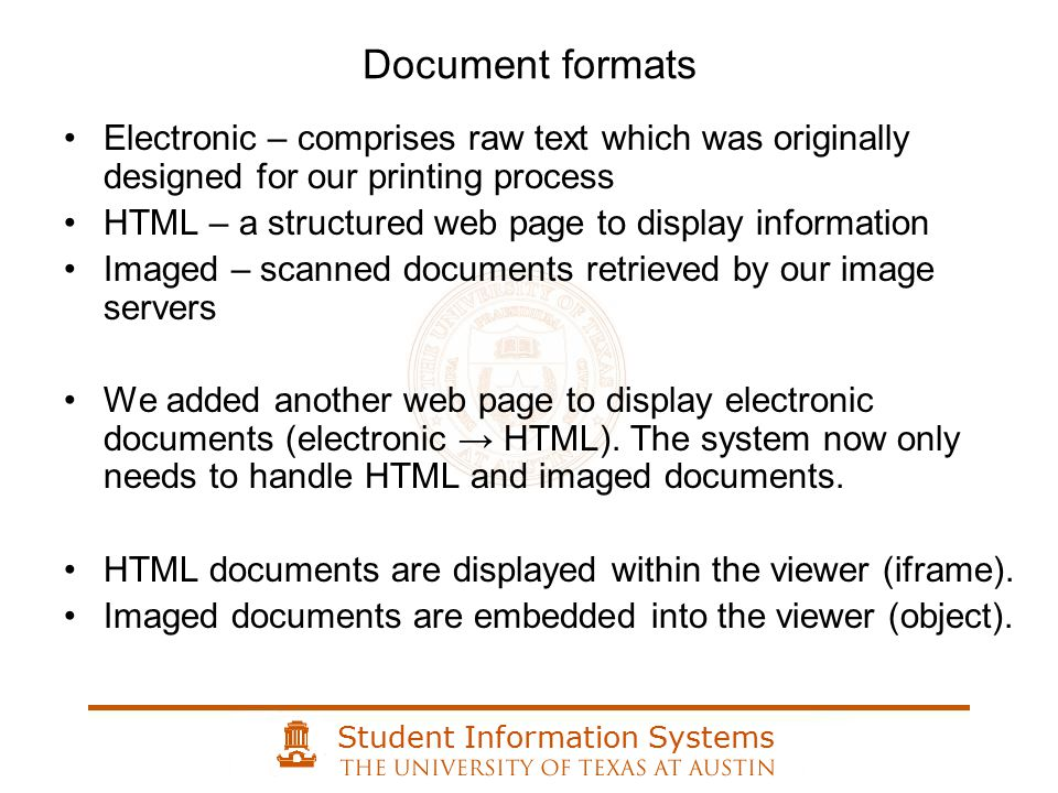Student Information Systems Document formats Electronic – comprises raw text which was originally designed for our printing process HTML – a structured web page to display information Imaged – scanned documents retrieved by our image servers We added another web page to display electronic documents (electronic → HTML).