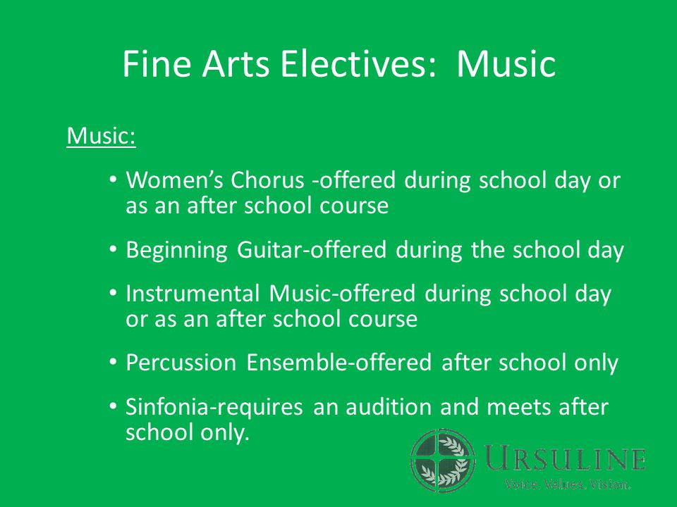 Fine Arts Electives: Music Music: Women's Chorus -offered during school day or as an after school course Beginning Guitar-offered during the school day Instrumental Music-offered during school day or as an after school course Percussion Ensemble-offered after school only Sinfonia-requires an audition and meets after school only.