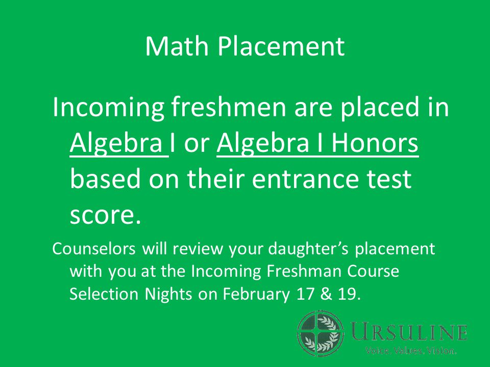 Math Placement Incoming freshmen are placed in Algebra I or Algebra I Honors based on their entrance test score.