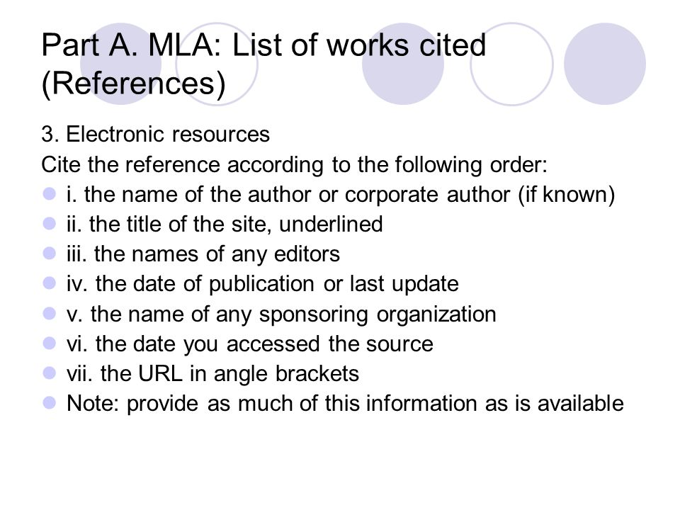 Part A. MLA: List of works cited (References) 3. Electronic resources Cite the reference according to the following order: i. the name of the author o