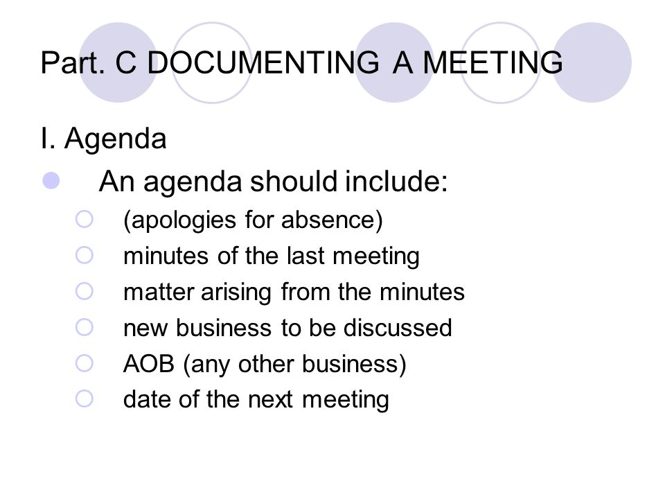 Part. C DOCUMENTING A MEETING I. Agenda An agenda should include:  (apologies for absence)  minutes of the last meeting  matter arising from the mi