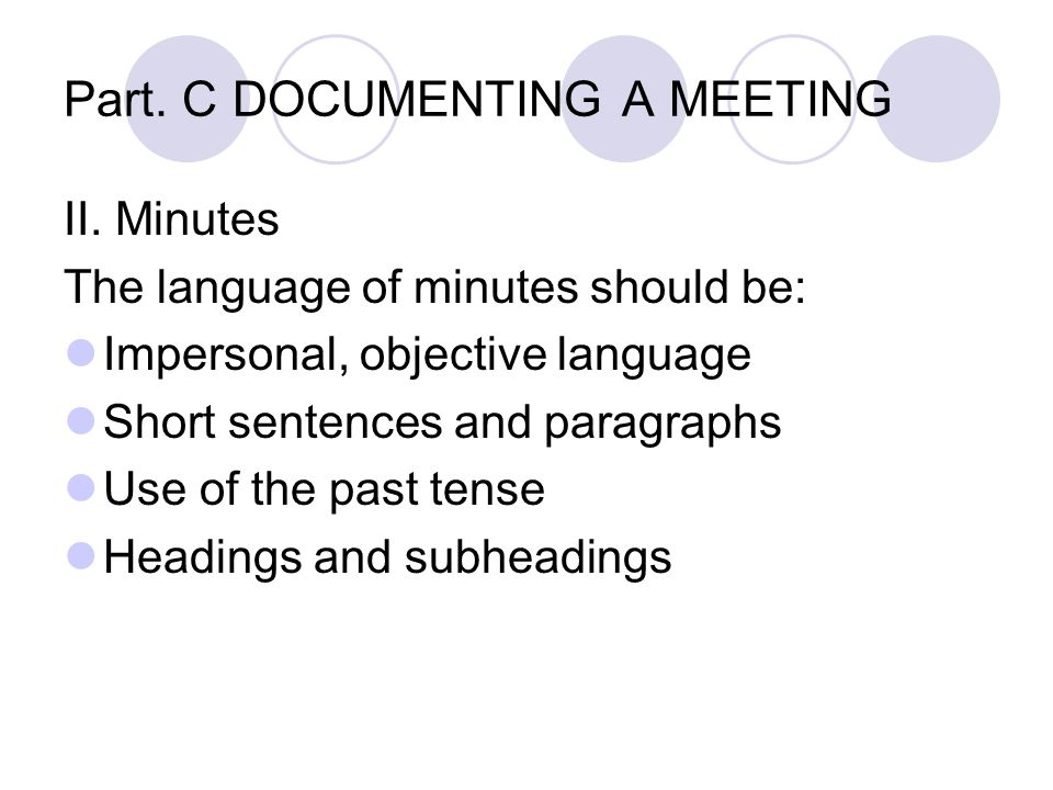 Part. C DOCUMENTING A MEETING II. Minutes The language of minutes should be: Impersonal, objective language Short sentences and paragraphs Use of the