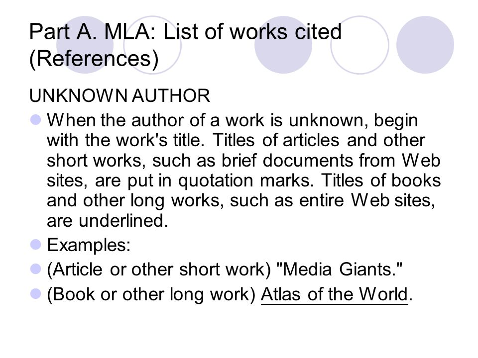 Part A. MLA: List of works cited (References) UNKNOWN AUTHOR When the author of a work is unknown, begin with the work's title. Titles of articles and