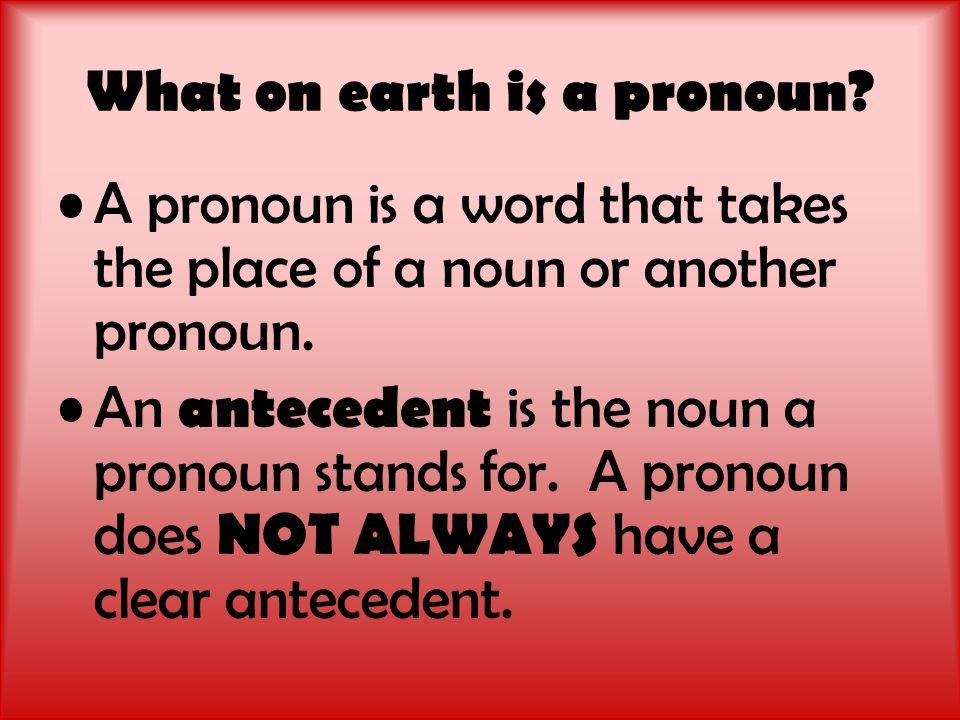 Huh.Think of an antecedent like a teacher and a pronoun like a substitute teacher.