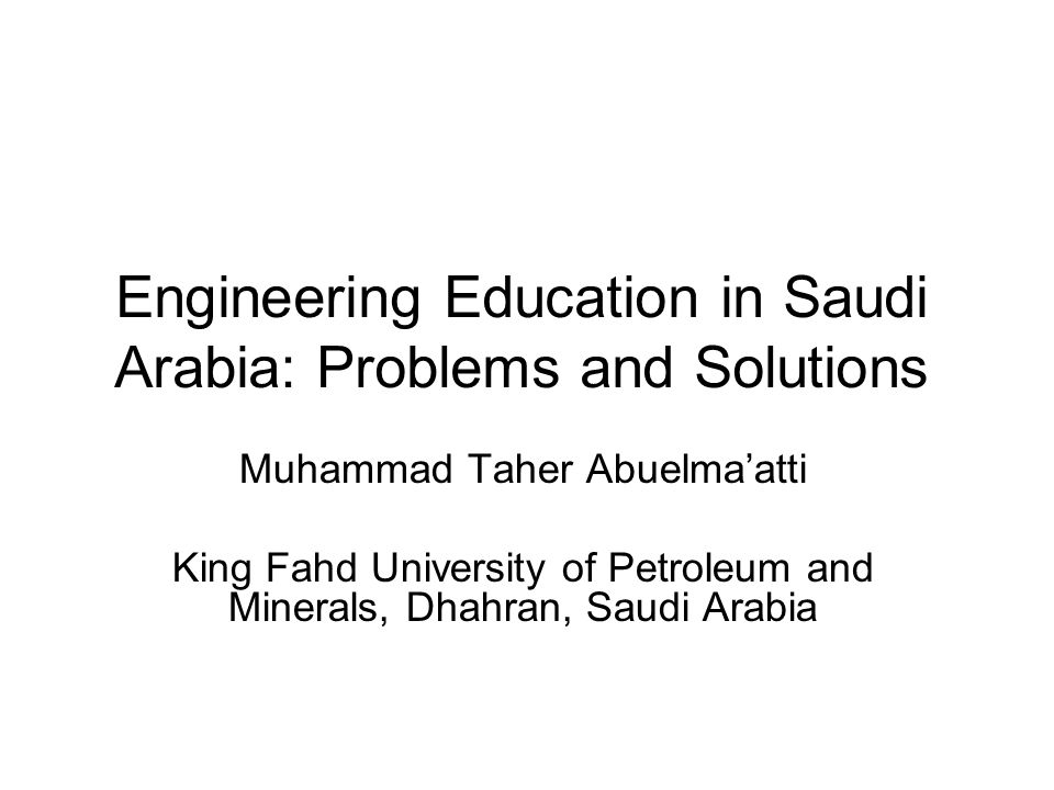 Engineering Education in Saudi Arabia: Problems and Solutions Muhammad Taher Abuelma'atti King Fahd University of Petroleum and Minerals, Dhahran, Sau