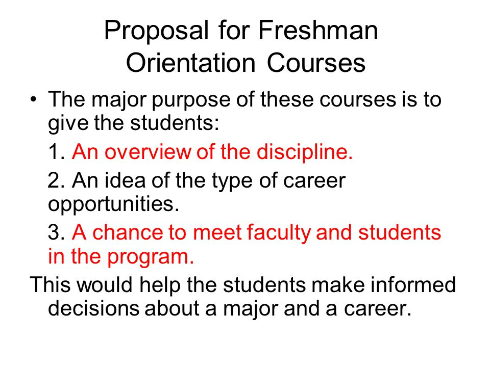 Proposal for Freshman Orientation Courses The major purpose of these courses is to give the students: 1. An overview of the discipline. 2. An idea of