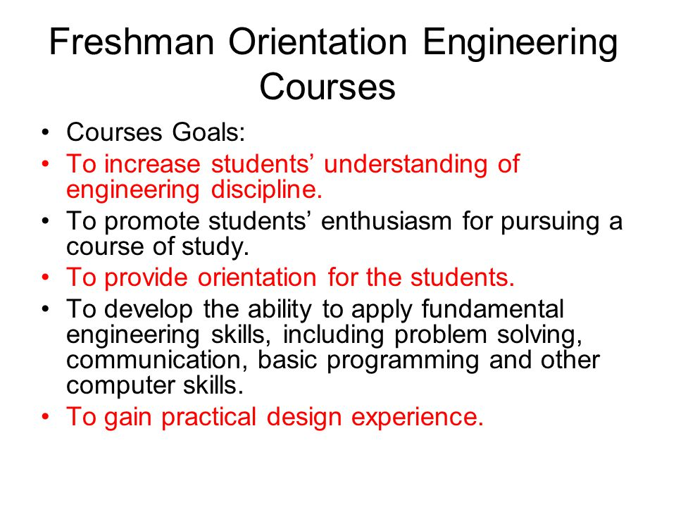 Freshman Orientation Engineering Courses Courses Goals: To increase students' understanding of engineering discipline. To promote students' enthusiasm
