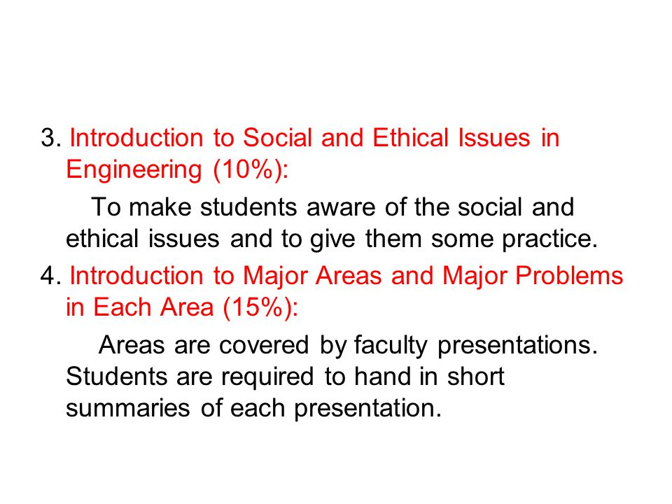 3. Introduction to Social and Ethical Issues in Engineering (10%): To make students aware of the social and ethical issues and to give them some pract
