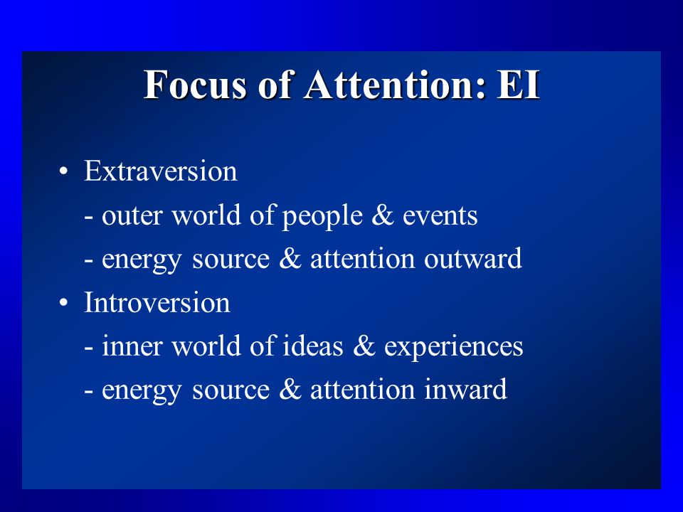 Focus of Attention: EI Extraversion - outer world of people & events - energy source & attention outward Introversion - inner world of ideas & experiences - energy source & attention inward