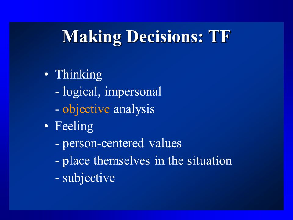 Making Decisions: TF Thinking - logical, impersonal - objective analysis Feeling - person-centered values - place themselves in the situation - subjective