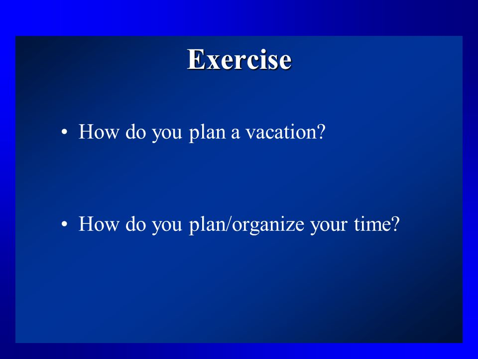 Exercise How do you plan a vacation? How do you plan/organize your time?