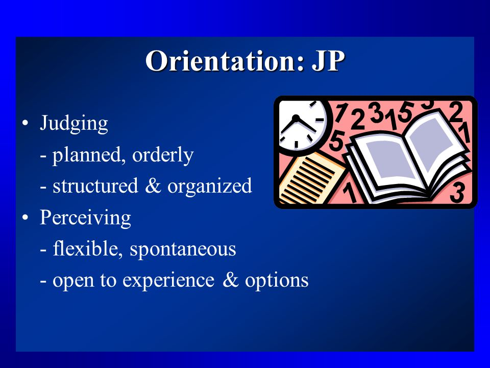 Orientation: JP Judging - planned, orderly - structured & organized Perceiving - flexible, spontaneous - open to experience & options