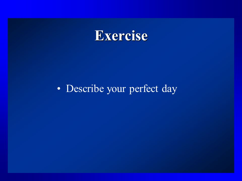 Exercise Describe your perfect day