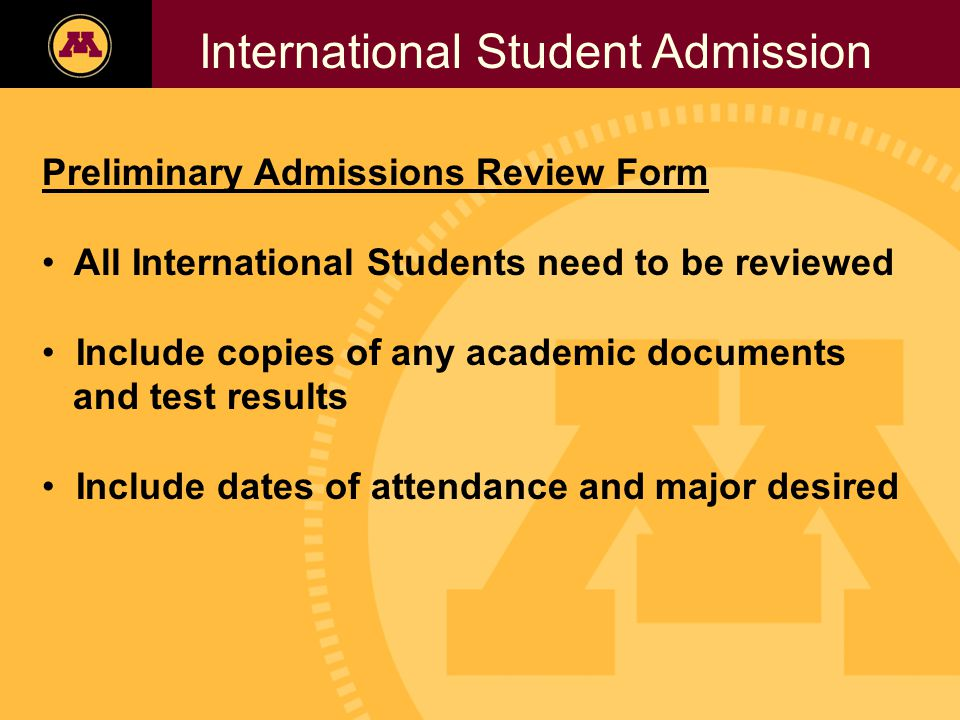 Twin Cities Campus Freshman Applicants, 2002- 2006 International Student Admission Preliminary Admissions Review Form All International Students need to be reviewed Include copies of any academic documents and test results Include dates of attendance and major desired