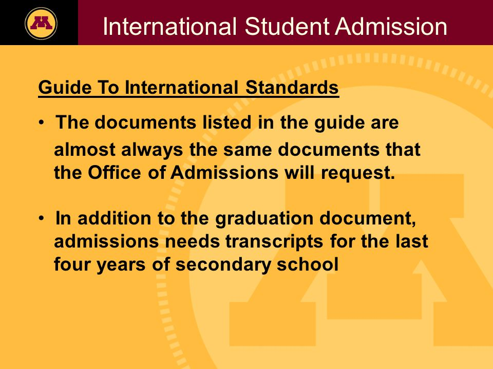 Twin Cities Campus Freshman Applicants, 2002- 2006 International Student Admission Guide To International Standards The documents listed in the guide are almost always the same documents that the Office of Admissions will request.
