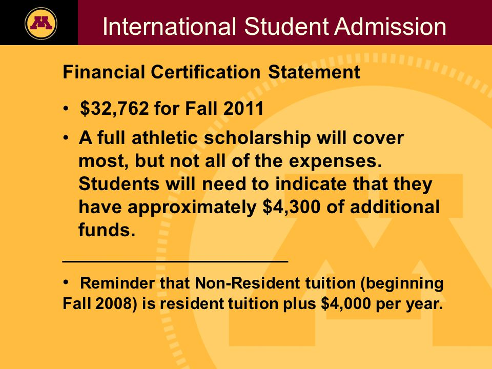 Twin Cities Campus Freshman Applicants, 2002- 2006 International Student Admission Financial Certification Statement $32,762 for Fall 2011 A full athletic scholarship will cover most, but not all of the expenses.