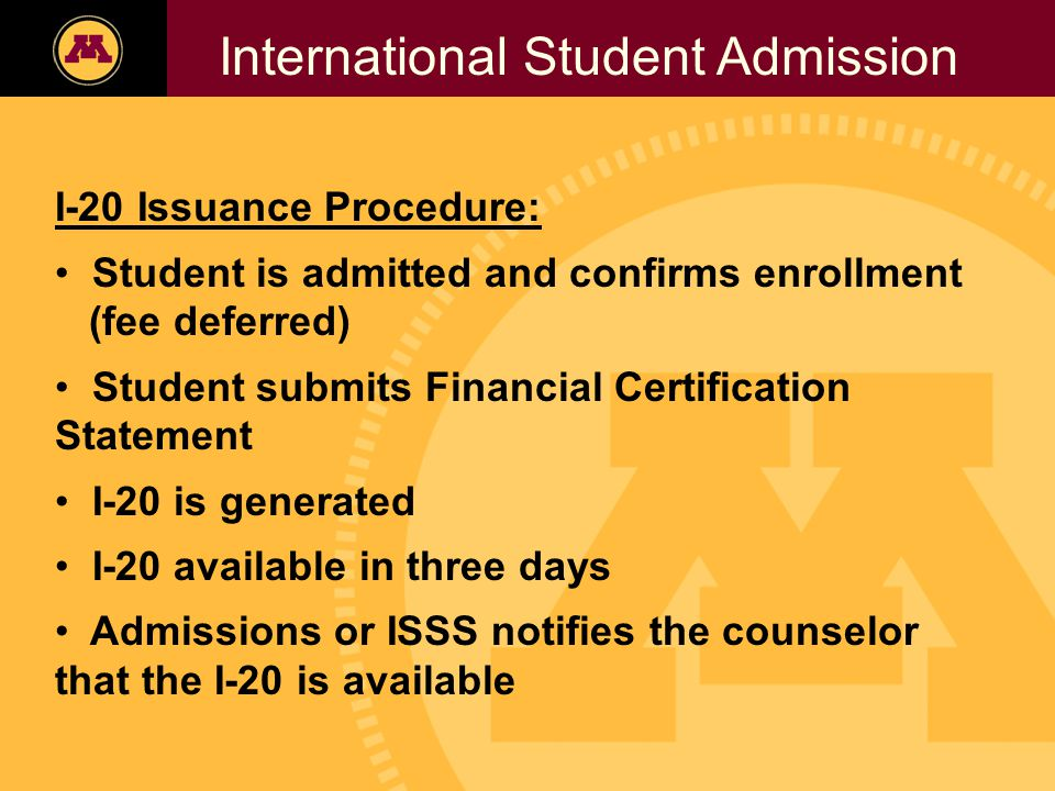 Twin Cities Campus Freshman Applicants, 2002- 2006 International Student Admission I-20 Issuance Procedure: Student is admitted and confirms enrollment (fee deferred) Student submits Financial Certification Statement I-20 is generated I-20 available in three days Admissions or ISSS notifies the counselor that the I-20 is available