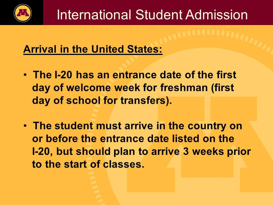 Twin Cities Campus Freshman Applicants, 2002- 2006 International Student Admission Arrival in the United States: The I-20 has an entrance date of the first day of welcome week for freshman (first day of school for transfers).