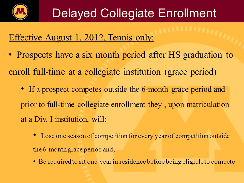 Twin Cities Campus Freshman Applicants, 2002- 2006 Delayed Collegiate Enrollment Effective August 1, 2012, Tennis only: Prospects have a six month period after HS graduation to enroll full-time at a collegiate institution (grace period) If a prospect competes outside the 6-month grace period and prior to full-time collegiate enrollment they, upon matriculation at a Div.