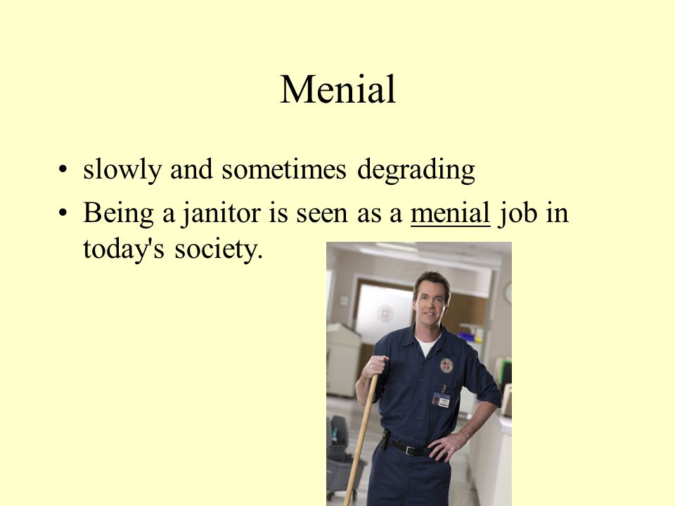 Menial slowly and sometimes degrading Being a janitor is seen as a menial job in today s society.