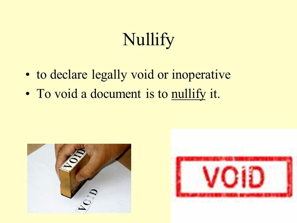 Nullify to declare legally void or inoperative To void a document is to nullify it.