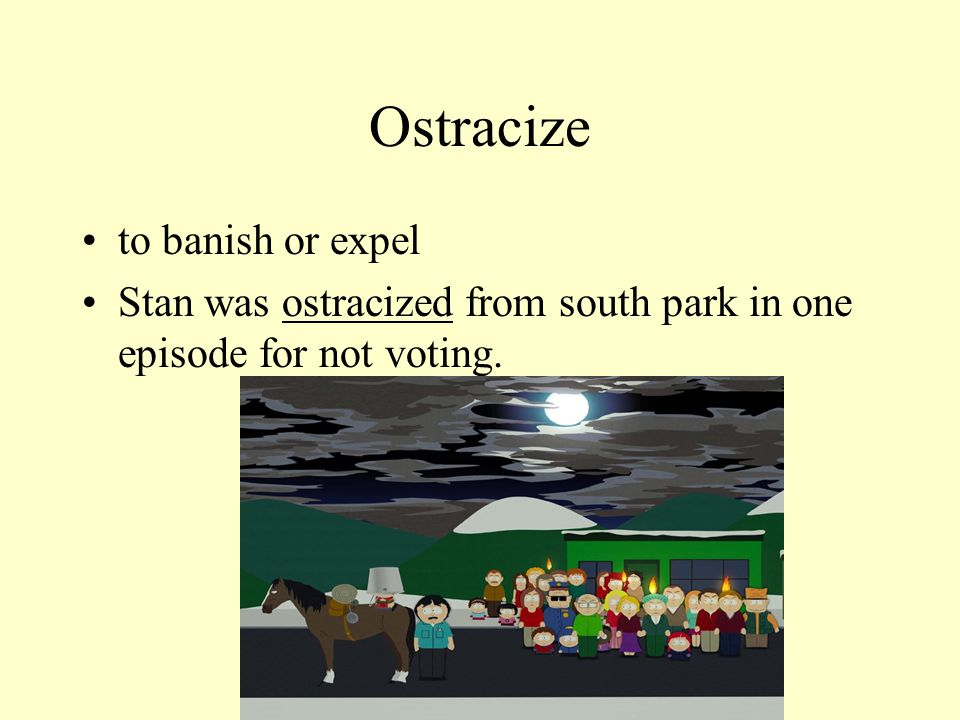 Ostracize to banish or expel Stan was ostracized from south park in one episode for not voting.