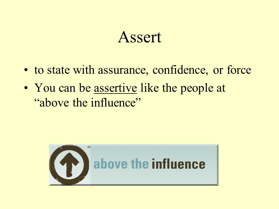 Assert to state with assurance, confidence, or force You can be assertive like the people at above the influence