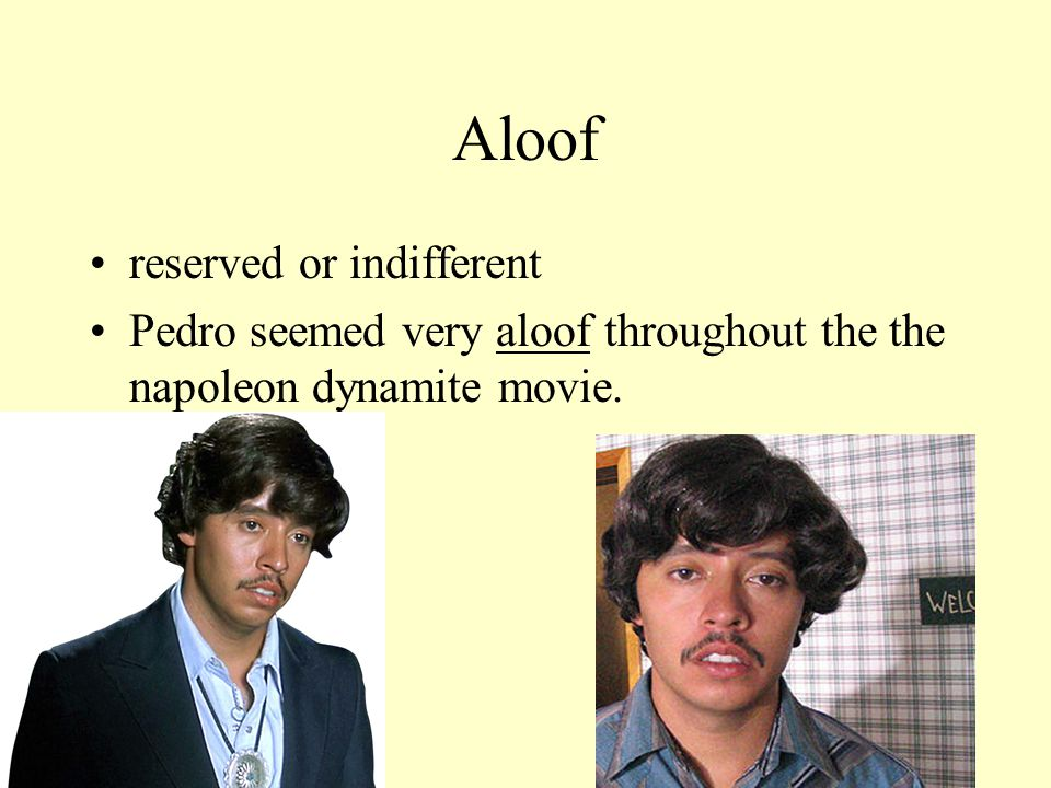 Aloof reserved or indifferent Pedro seemed very aloof throughout the the napoleon dynamite movie.