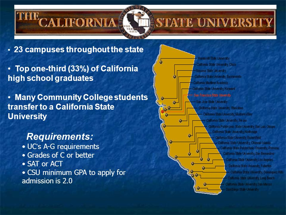 23 campuses throughout the state Top one-third (33%) of California high school graduates Many Community College students transfer to a California State University Requirements: UC ' s A-G requirements Grades of C or better SAT or ACT CSU minimum GPA to apply for admission is 2.0