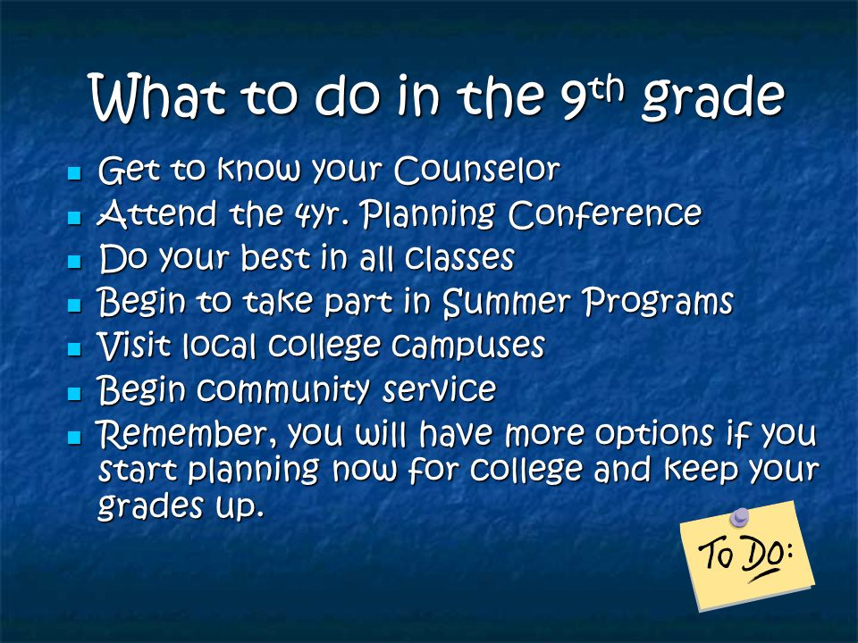 What to do in the 9 th grade What to do in the 9 th grade Get to know your Counselor Get to know your Counselor Attend the 4yr. Planning Conference At