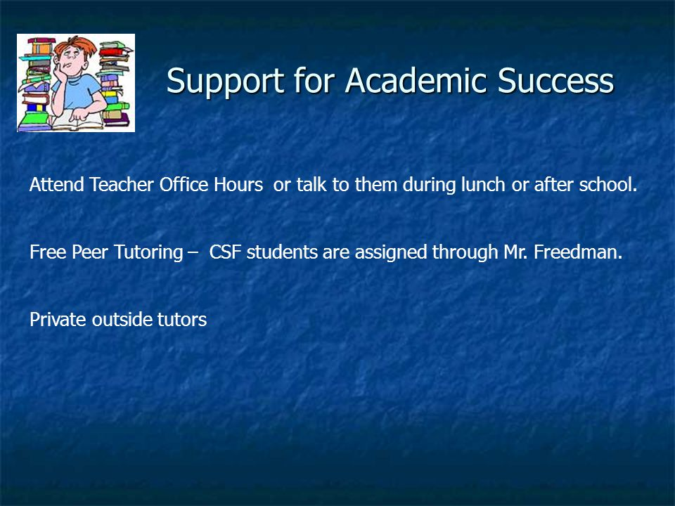Support for Academic Success Support for Academic Success Attend Teacher Office Hours or talk to them during lunch or after school. Free Peer Tutoring